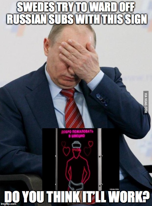 SWEDES TRY TO WARD OFF RUSSIAN SUBS WITH GAY SIGN | SWEDES TRY TO WARD OFF RUSSIAN SUBS WITH THIS SIGN DO YOU THINK IT'LL WORK? | image tagged in putin facepalm,submarine,russia,sweden,funny | made w/ Imgflip meme maker