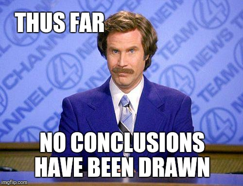 anchorman news update | THUS FAR NO CONCLUSIONS HAVE BEEN DRAWN | image tagged in anchorman news update | made w/ Imgflip meme maker