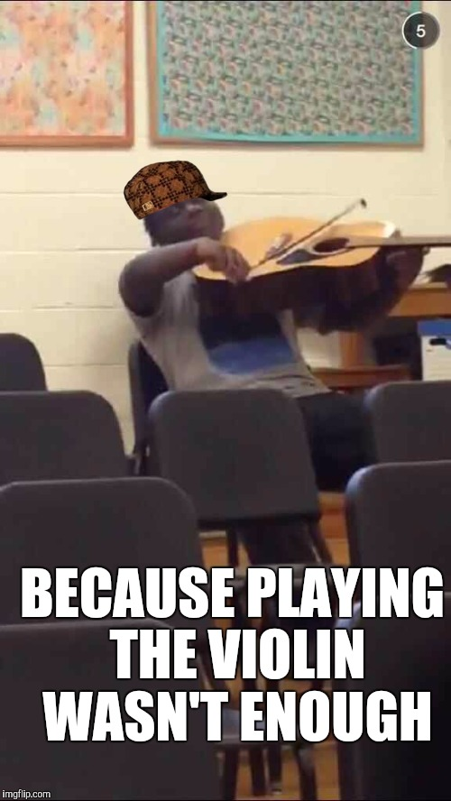 Because playing the violin wasn't enough... | BECAUSE PLAYING THE VIOLIN WASN'T ENOUGH | image tagged in guitar violin,scumbag,memes,violin,music,thatbritishviolaguy | made w/ Imgflip meme maker