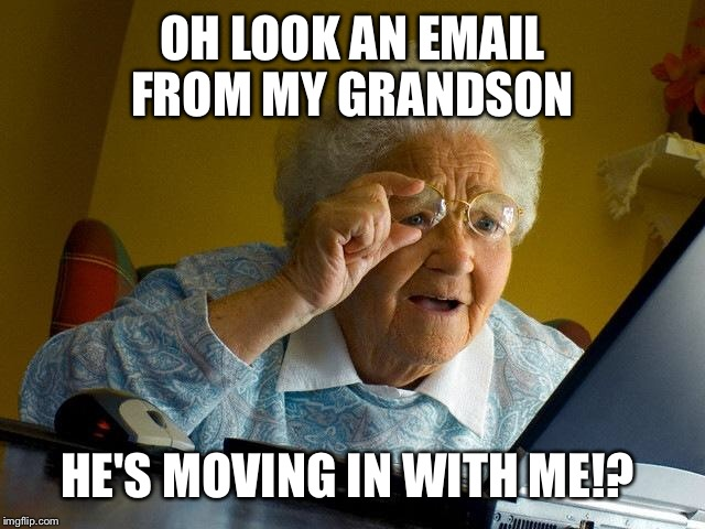 Grandma Finds The Internet Meme | OH LOOK AN EMAIL FROM MY GRANDSON HE'S MOVING IN WITH ME!? | image tagged in memes,grandma finds the internet | made w/ Imgflip meme maker