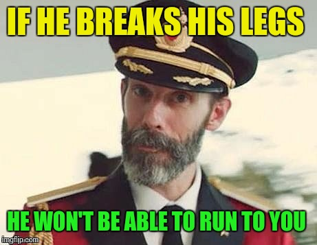 Captain Obvious | IF HE BREAKS HIS LEGS HE WON'T BE ABLE TO RUN TO YOU | image tagged in captain obvious | made w/ Imgflip meme maker