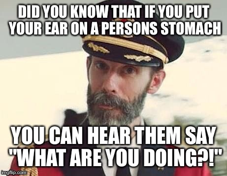 "Captain Obvious | DID YOU KNOW THAT IF YOU PUT YOUR EAR ON A PERSONS STOMACH YOU CAN HEAR THEM SAY ""WHAT ARE YOU DOING?!"" 