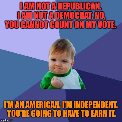 Success Kid Meme | I AM NOT A REPUBLICAN. I AM NOT A DEMOCRAT. NO, YOU CANNOT COUNT ON MY VOTE. I'M AN AMERICAN. I'M INDEPENDENT. YOU'RE GOING TO HAVE TO EARN  | image tagged in memes,success kid | made w/ Imgflip meme maker