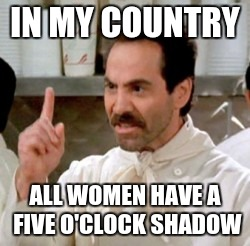 Soup Nazi | IN MY COUNTRY ALL WOMEN HAVE A FIVE O'CLOCK SHADOW | image tagged in soup nazi | made w/ Imgflip meme maker