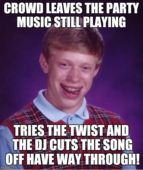 Bad Luck Brian Meme | CROWD LEAVES THE PARTY MUSIC STILL PLAYING TRIES THE TWIST AND THE DJ CUTS THE SONG OFF HAVE WAY THROUGH! | image tagged in memes,bad luck brian | made w/ Imgflip meme maker