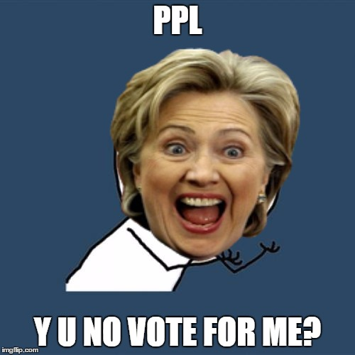 PPL Y U NO VOTE FOR ME? | image tagged in y u no,hillary clinton,olympianproduct | made w/ Imgflip meme maker