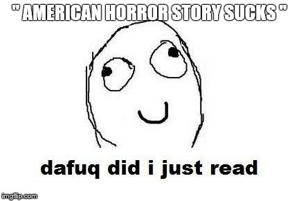 "Dafuq Did I Just Read |  "" AMERICAN HORROR STORY SUCKS "" 