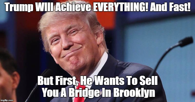 Trump WIll Achieve EVERYTHING! And Fast! But First, He Wants To Sell You A Bridge In Brooklyn | made w/ Imgflip meme maker