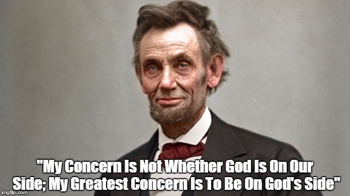 """My Concern Is Not Whether God Is On Our Side; My Greatest Concern Is To Be On God's Side"" 
