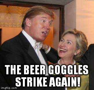 17w18b trump and hillary beer goggles imgflip
