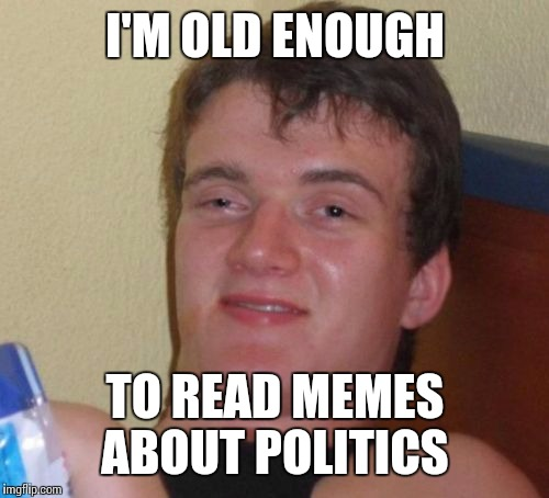 10 Guy Meme | I'M OLD ENOUGH TO READ MEMES ABOUT POLITICS | image tagged in memes,10 guy | made w/ Imgflip meme maker