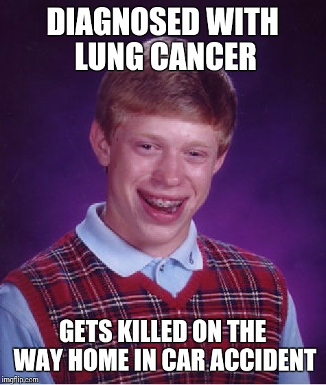 Bad Luck Brian Meme | DIAGNOSED WITH LUNG CANCER GETS KILLED ON THE WAY HOME IN CAR ACCIDENT | image tagged in memes,bad luck brian | made w/ Imgflip meme maker