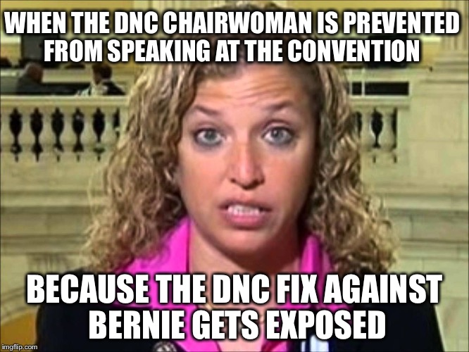 Bernie was right all along! | WHEN THE DNC CHAIRWOMAN IS PREVENTED FROM SPEAKING AT THE CONVENTION BECAUSE THE DNC FIX AGAINST BERNIE GETS EXPOSED | image tagged in debbie wasserman schultz,dnc,memes,hillary,corrupt,bernie | made w/ Imgflip meme maker