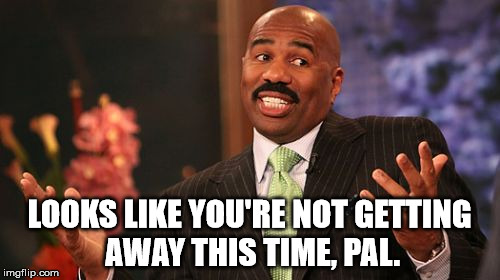 Steve Harvey Meme | LOOKS LIKE YOU'RE NOT GETTING AWAY THIS TIME, PAL. | image tagged in memes,steve harvey | made w/ Imgflip meme maker