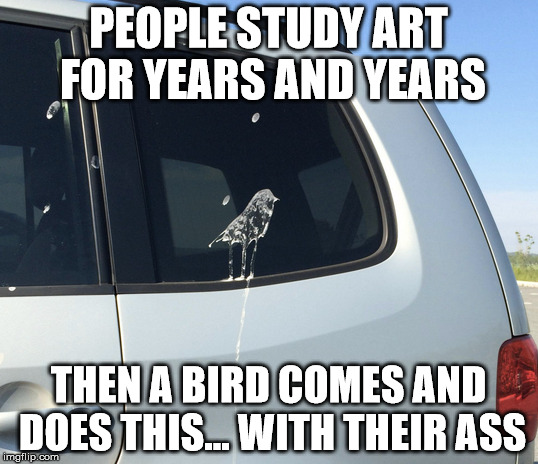 Now that's dedication | PEOPLE STUDY ART FOR YEARS AND YEARS THEN A BIRD COMES AND DOES THIS... WITH THEIR ASS | image tagged in memes,funny,funny memes,art,bird,poop | made w/ Imgflip meme maker