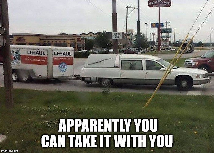 Apparently you can take it with you | APPARENTLY YOU CAN TAKE IT WITH YOU | image tagged in funny meme death humor | made w/ Imgflip meme maker