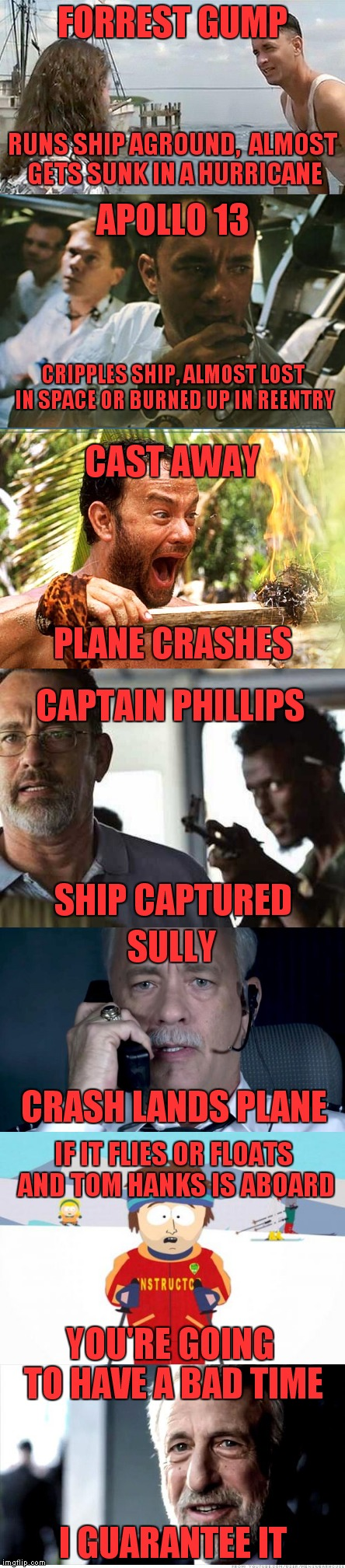 One of my favorite actors, but I wouldn't travel with him. |  FORREST GUMP; RUNS SHIP AGROUND,  ALMOST GETS SUNK IN A HURRICANE; APOLLO 13; CRIPPLES SHIP, ALMOST LOST IN SPACE OR BURNED UP IN REENTRY; CAST AWAY; PLANE CRASHES; CAPTAIN PHILLIPS; SHIP CAPTURED; SULLY; CRASH LANDS PLANE; IF IT FLIES OR FLOATS AND TOM HANKS IS ABOARD; YOU'RE GOING TO HAVE A BAD TIME; I GUARANTEE IT | image tagged in tom hanks,forrest gump,apollo 13,cast away,captain phillips,sully | made w/ Imgflip meme maker