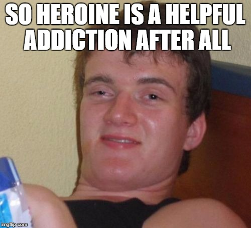 10 Guy Meme | SO HEROINE IS A HELPFUL ADDICTION AFTER ALL | image tagged in memes,10 guy | made w/ Imgflip meme maker