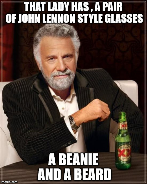 The Most Interesting Man In The World Meme | THAT LADY HAS , A PAIR OF JOHN LENNON STYLE GLASSES A BEANIE AND A BEARD | image tagged in memes,the most interesting man in the world | made w/ Imgflip meme maker