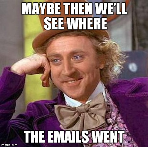 Creepy Condescending Wonka Meme | MAYBE THEN WE'LL SEE WHERE THE EMAILS WENT | image tagged in memes,creepy condescending wonka | made w/ Imgflip meme maker