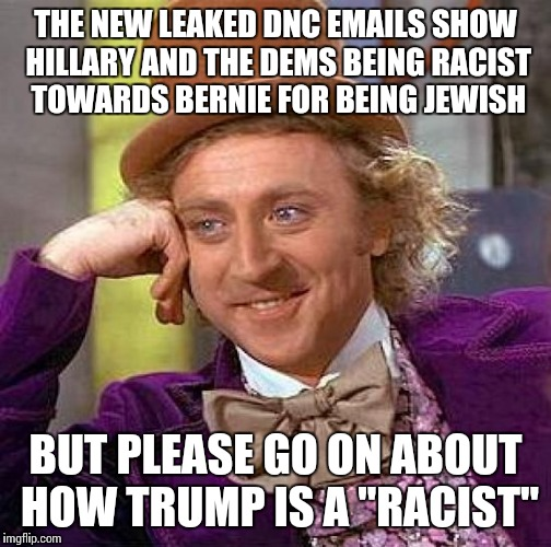 "Another e-mail scandal! | THE NEW LEAKED DNC EMAILS SHOW HILLARY AND THE DEMS BEING RACIST TOWARDS BERNIE FOR BEING JEWISH BUT PLEASE GO ON ABOUT HOW TRUMP IS A ""RACI 