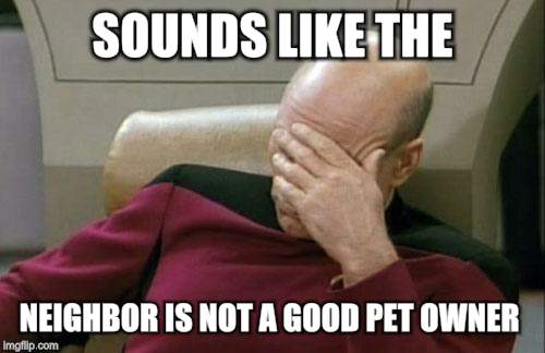 Captain Picard Facepalm Meme | SOUNDS LIKE THE NEIGHBOR IS NOT A GOOD PET OWNER | image tagged in memes,captain picard facepalm | made w/ Imgflip meme maker