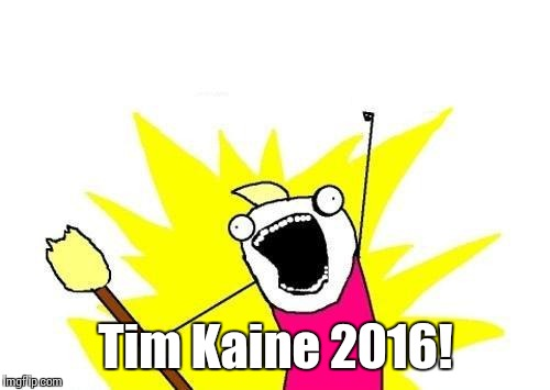 X All The Y Meme | Tim Kaine 2016! | image tagged in memes,x all the y | made w/ Imgflip meme maker