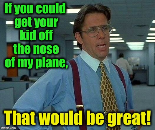 That Would Be Great Meme | If you could get your kid off the nose of my plane, That would be great! | image tagged in memes,that would be great | made w/ Imgflip meme maker