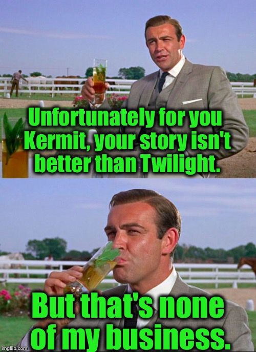 Sean Connery > Kermit | Unfortunately for you Kermit, your story isn't better than Twilight. But that's none of my business. | image tagged in sean connery  kermit,memes,evilmandoevil,funny | made w/ Imgflip meme maker