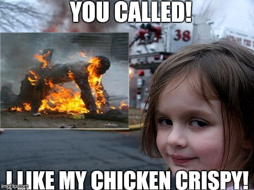 YOU CALLED! I LIKE MY CHICKEN CRISPY! | made w/ Imgflip meme maker