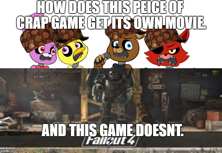 Really though, |  HOW DOES THIS PEICE OF CRAP GAME GET ITS OWN MOVIE. AND THIS GAME DOESNT. | image tagged in movie,overhyped,fnaf sucks,fallout 4 ftw | made w/ Imgflip meme maker