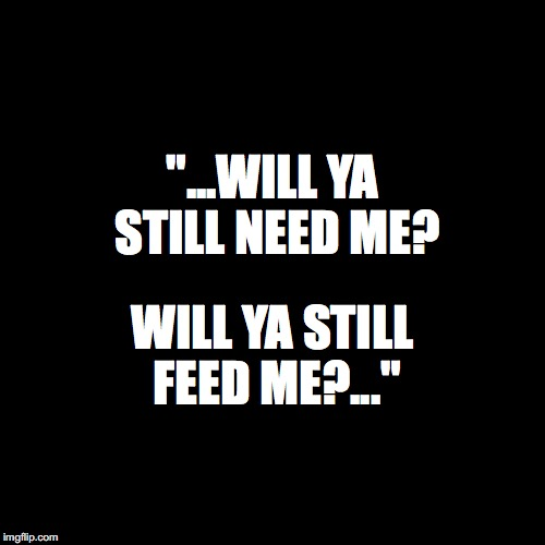 "Blank Page | ""...WILL YA STILL NEED ME? WILL YA STILL FEED ME?..."" 