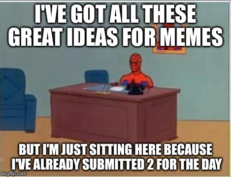 Spider-Man | I'VE GOT ALL THESE GREAT IDEAS FOR MEMES BUT I'M JUST SITTING HERE BECAUSE I'VE ALREADY SUBMITTED 2 FOR THE DAY | image tagged in spider-man | made w/ Imgflip meme maker