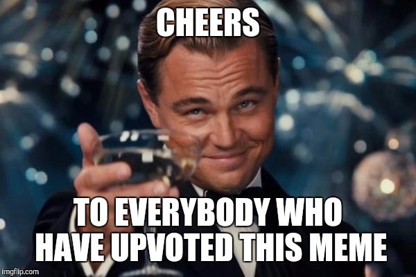 Leonardo Dicaprio Cheers | CHEERS TO EVERYBODY WHO HAVE UPVOTED THIS MEME | image tagged in memes,leonardo dicaprio cheers | made w/ Imgflip meme maker