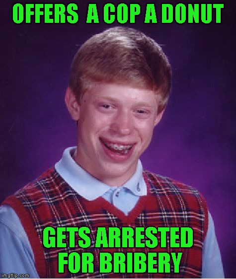 Bad Luck Brian Meme | OFFERS  A COP A DONUT GETS ARRESTED FOR BRIBERY | image tagged in memes,bad luck brian | made w/ Imgflip meme maker