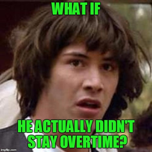 Conspiracy Keanu Meme | WHAT IF HE ACTUALLY DIDN'T STAY OVERTIME? | image tagged in memes,conspiracy keanu | made w/ Imgflip meme maker