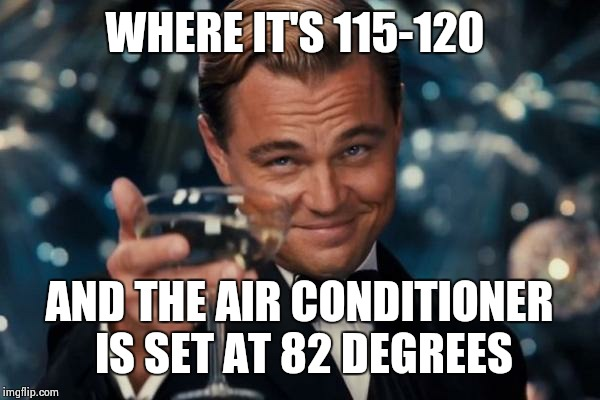 Leonardo Dicaprio Cheers Meme | WHERE IT'S 115-120 AND THE AIR CONDITIONER IS SET AT 82 DEGREES | image tagged in memes,leonardo dicaprio cheers | made w/ Imgflip meme maker