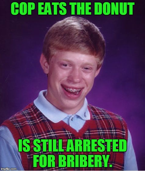 Bad Luck Brian Meme | COP EATS THE DONUT IS STILL ARRESTED FOR BRIBERY. | image tagged in memes,bad luck brian | made w/ Imgflip meme maker