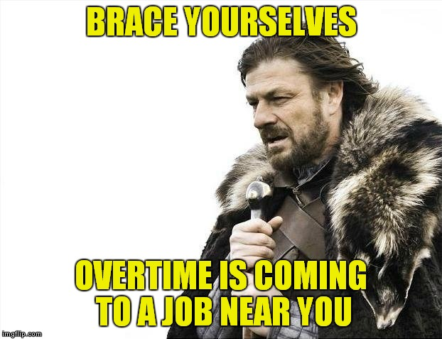 Brace Yourselves X is Coming Meme | BRACE YOURSELVES OVERTIME IS COMING TO A JOB NEAR YOU | image tagged in memes,brace yourselves x is coming | made w/ Imgflip meme maker
