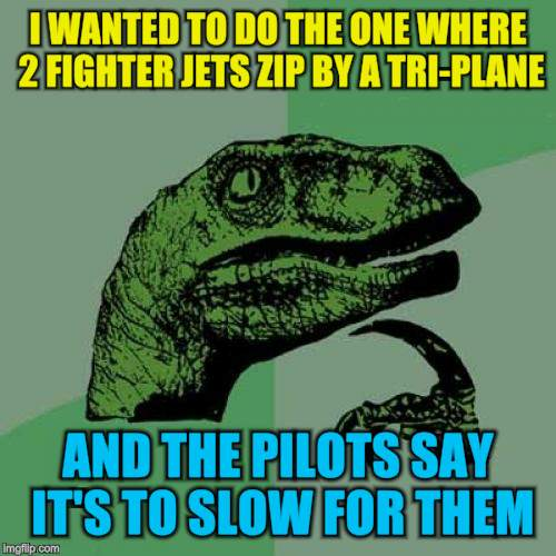 Philosoraptor Meme | I WANTED TO DO THE ONE WHERE 2 FIGHTER JETS ZIP BY A TRI-PLANE AND THE PILOTS SAY IT'S TO SLOW FOR THEM | image tagged in memes,philosoraptor | made w/ Imgflip meme maker