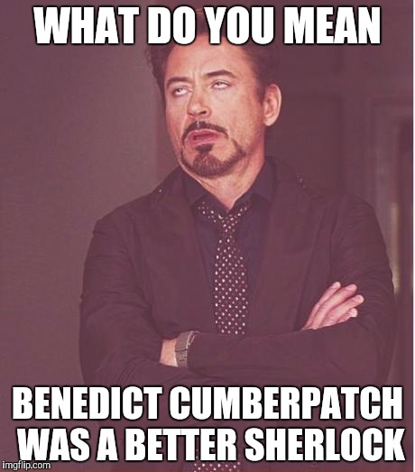 Face You Make Robert Downey Jr | WHAT DO YOU MEAN BENEDICT CUMBERPATCH WAS A BETTER SHERLOCK | image tagged in memes,face you make robert downey jr | made w/ Imgflip meme maker