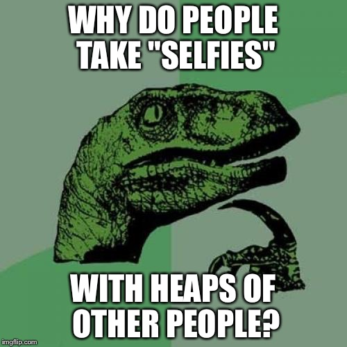 "Philosoraptor Meme | WHY DO PEOPLE TAKE ""SELFIES"" WITH HEAPS OF OTHER PEOPLE? 