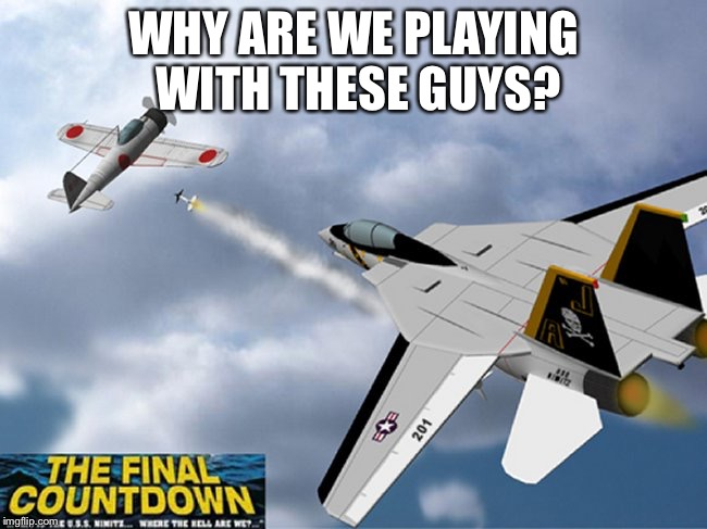 WHY ARE WE PLAYING WITH THESE GUYS? | image tagged in the final countdown | made w/ Imgflip meme maker