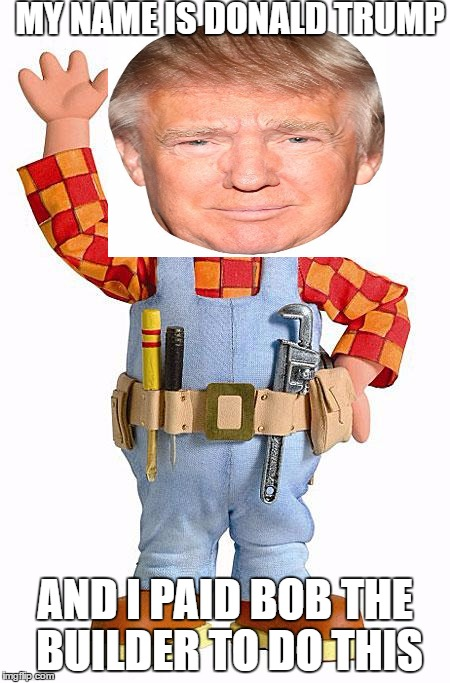 Bob the Builder | MY NAME IS DONALD TRUMP AND I PAID BOB THE BUILDER TO DO THIS | image tagged in bob the builder,meme,donald trump approves | made w/ Imgflip meme maker