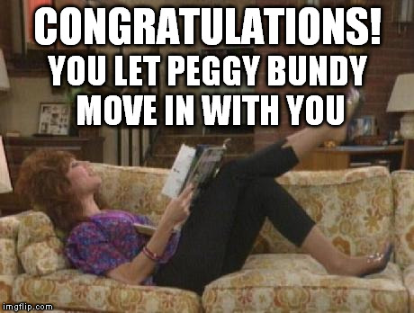 Peggy Bundy laying on couch | CONGRATULATIONS! YOU LET PEGGY BUNDY MOVE IN WITH YOU | image tagged in peggy bundy laying on couch | made w/ Imgflip meme maker