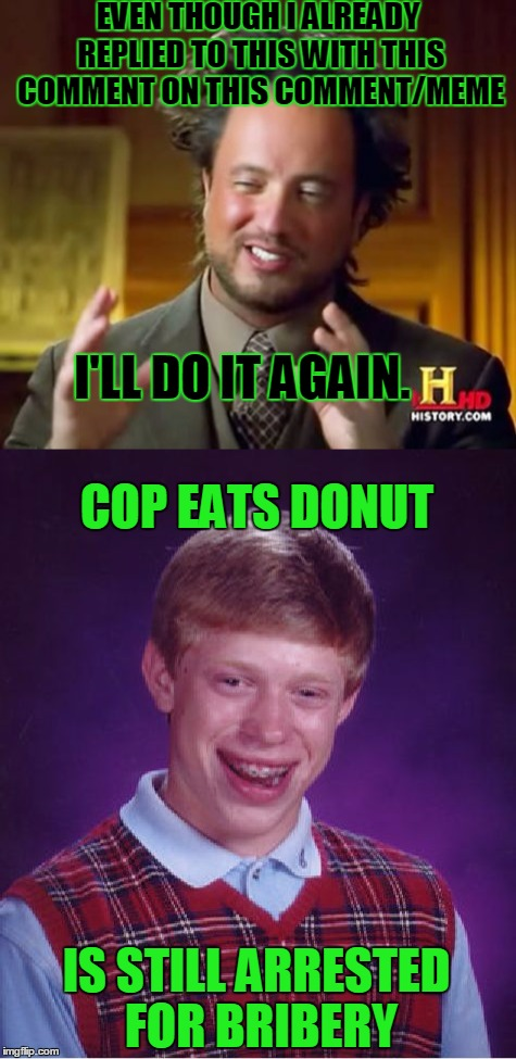 EVEN THOUGH I ALREADY REPLIED TO THIS WITH THIS COMMENT ON THIS COMMENT/MEME I'LL DO IT AGAIN. COP EATS DONUT IS STILL ARRESTED FOR BRIBERY | made w/ Imgflip meme maker