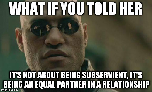 Matrix Morpheus Meme | WHAT IF YOU TOLD HER IT'S NOT ABOUT BEING SUBSERVIENT, IT'S BEING AN EQUAL PARTNER IN A RELATIONSHIP | image tagged in memes,matrix morpheus | made w/ Imgflip meme maker