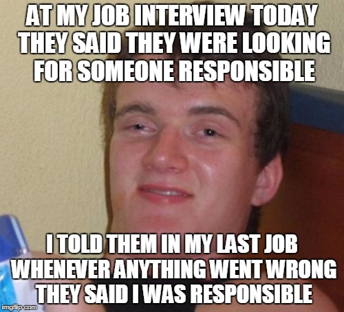10 Guy Meme | AT MY JOB INTERVIEW TODAY THEY SAID THEY WERE LOOKING FOR SOMEONE RESPONSIBLE I TOLD THEM IN MY LAST JOB WHENEVER ANYTHING WENT WRONG THEY S | image tagged in memes,10 guy | made w/ Imgflip meme maker