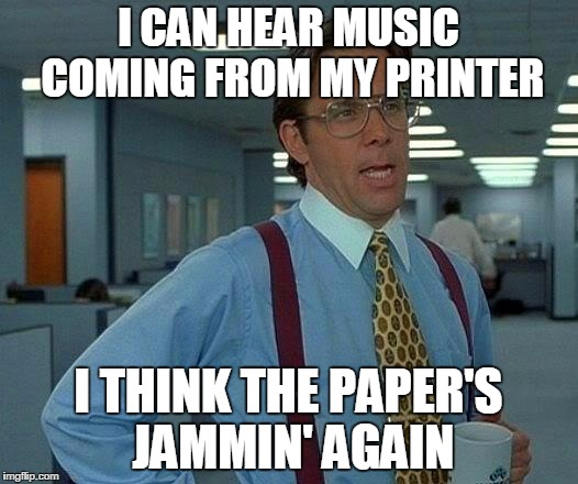 That Would Be Great Meme | I CAN HEAR MUSIC COMING FROM MY PRINTER I THINK THE PAPER'S JAMMIN' AGAIN | image tagged in memes,that would be great | made w/ Imgflip meme maker