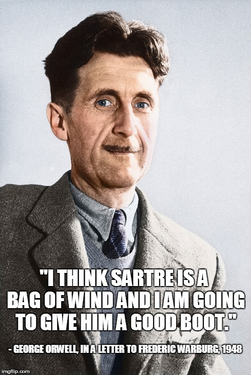 "George Orwell > Sartre, that's it |  ""I THINK SARTRE IS A BAG OF WIND AND I AM GOING TO GIVE HIM A GOOD BOOT.""; - GEORGE ORWELL, IN A LETTER TO FREDERIC WARBURG, 1948 